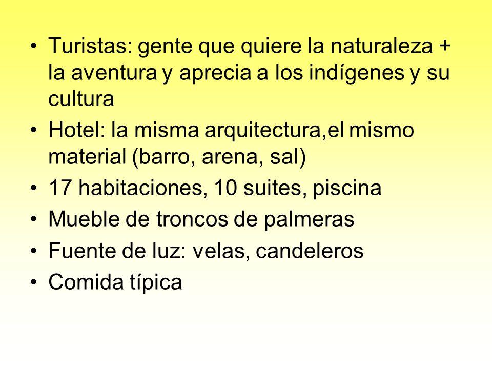 Turistas: gente que quiere la naturaleza + la aventura y aprecia a los indígenes y su cultura Hotel: la misma arquitectura,el mismo material (barro, arena, sal) 17 habitaciones, 10 suites, piscina Mueble de troncos de palmeras Fuente de luz: velas, candeleros Comida típica