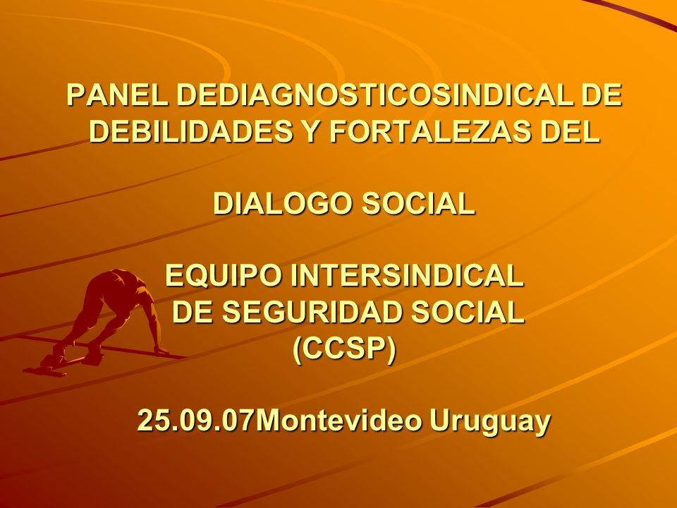 PANEL DEDIAGNOSTICOSINDICAL DE DEBILIDADES Y FORTALEZAS DEL DIALOGO SOCIAL EQUIPO INTERSINDICAL DE SEGURIDAD SOCIAL (CCSP) 25.09.07Montevideo Uruguay