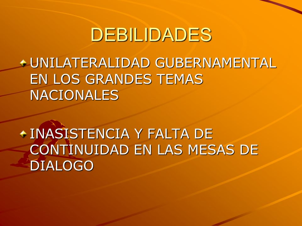 DEBILIDADES UNILATERALIDAD GUBERNAMENTAL EN LOS GRANDES TEMAS NACIONALES INASISTENCIA Y FALTA DE CONTINUIDAD EN LAS MESAS DE DIALOGO