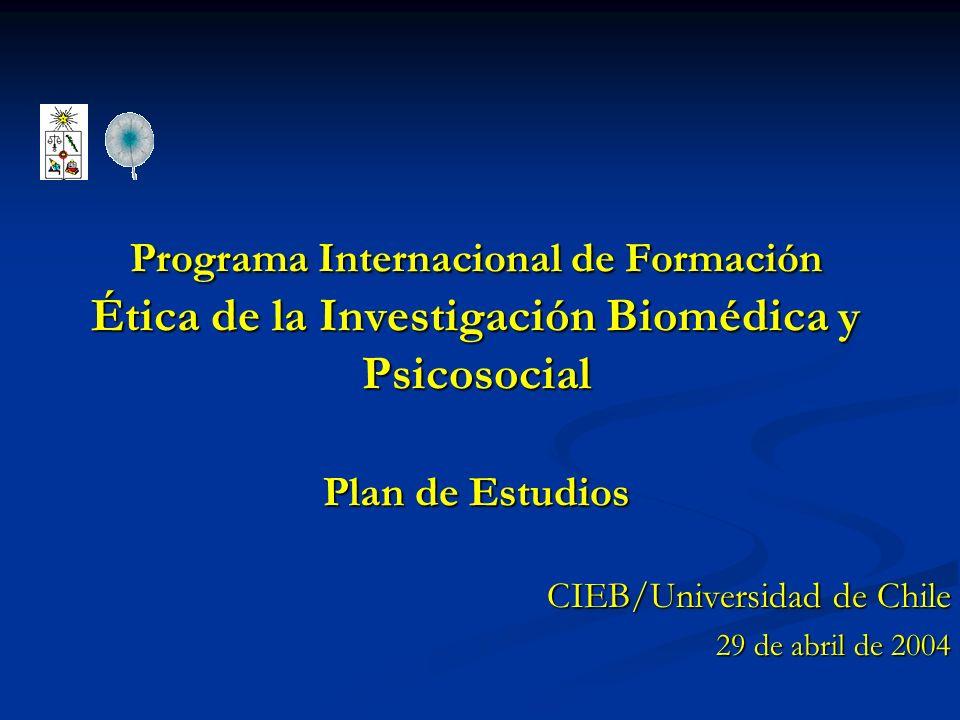 Programa Internacional de Formación Ética de la Investigación Biomédica y Psicosocial Plan de Estudios CIEB/Universidad de Chile 29 de abril de 2004