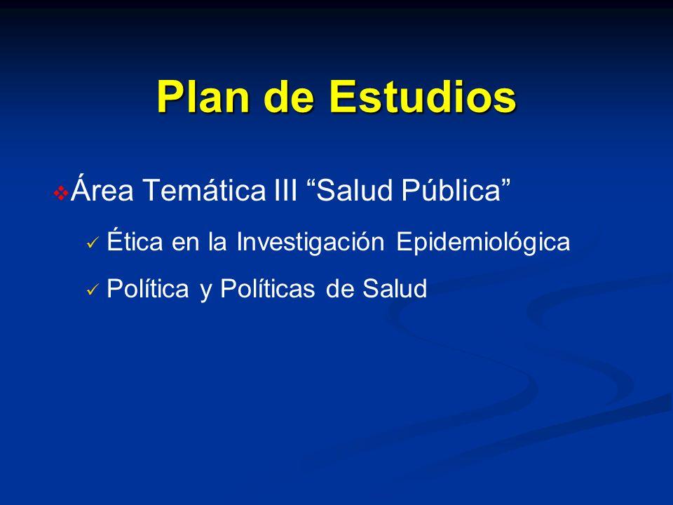 Plan de Estudios Área Temática III Salud Pública Ética en la Investigación Epidemiológica Política y Políticas de Salud