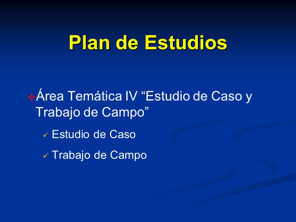 Plan de Estudios Área Temática IV Estudio de Caso y Trabajo de Campo Estudio de Caso Trabajo de Campo