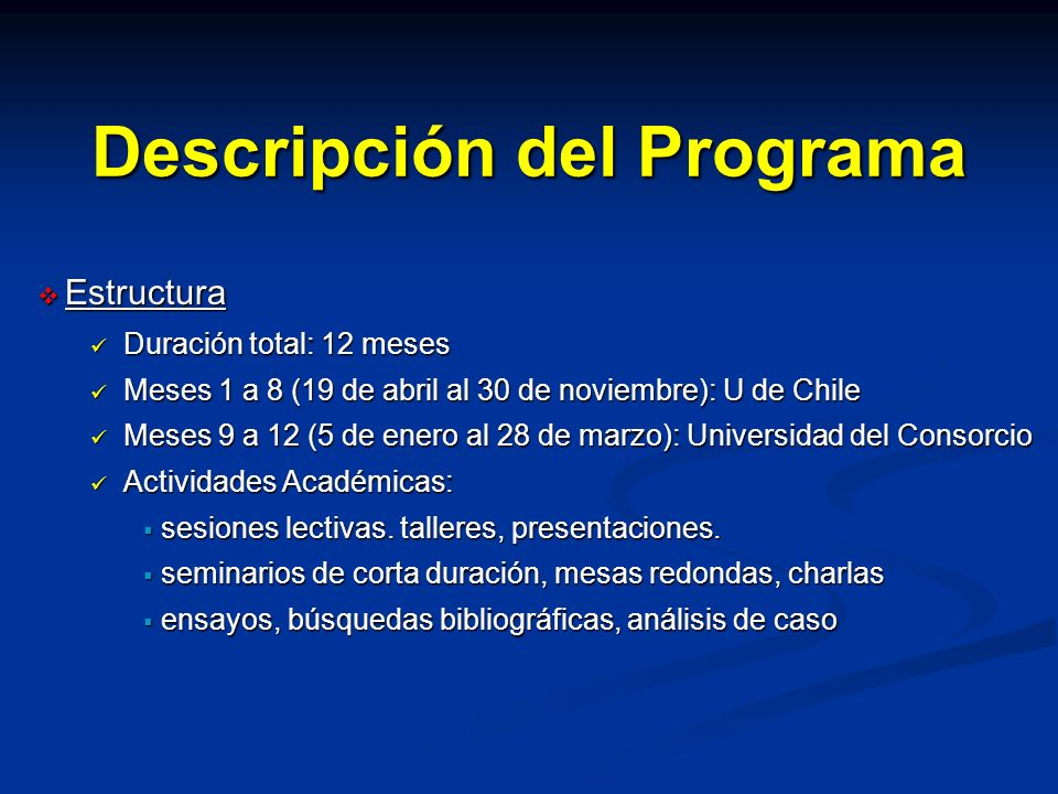 Descripción del Programa Meses 1 a 8 19 de abril al 30 de noviembre Universidad de Chile Meses 9 a 12 5 de enero al 28 de marzo Universidad del Consorcio ensayos, búsquedas bibliográficas, análisis de casos sesiones lectivas, talleres, presentaciones seminarios cortos, mesas redondas, charlas