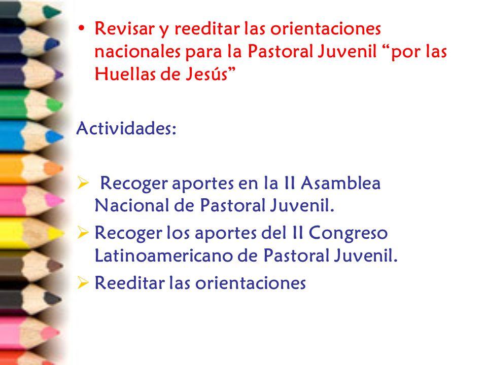 Revisar y reeditar las orientaciones nacionales para la Pastoral Juvenil por las Huellas de Jesús Actividades: Recoger aportes en la II Asamblea Nacional de Pastoral Juvenil.