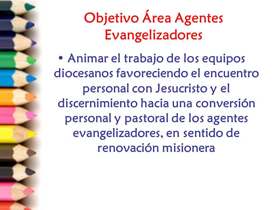 Objetivo Área Agentes Evangelizadores Animar el trabajo de los equipos diocesanos favoreciendo el encuentro personal con Jesucristo y el discernimiento hacia una conversión personal y pastoral de los agentes evangelizadores, en sentido de renovación misionera