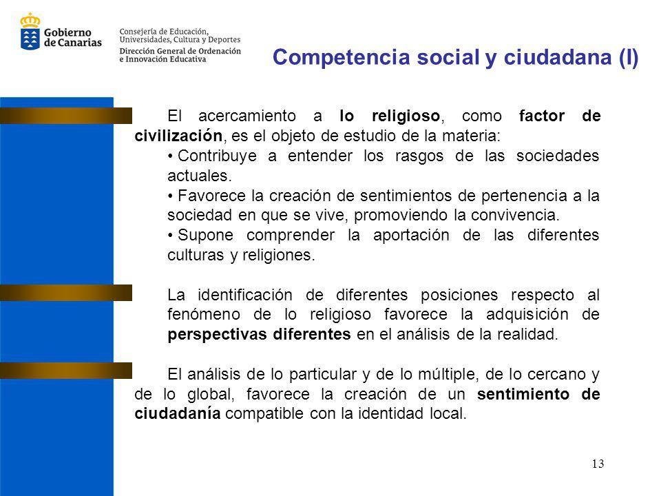 13 Competencia social y ciudadana (I) El acercamiento a lo religioso, como factor de civilización, es el objeto de estudio de la materia: Contribuye a