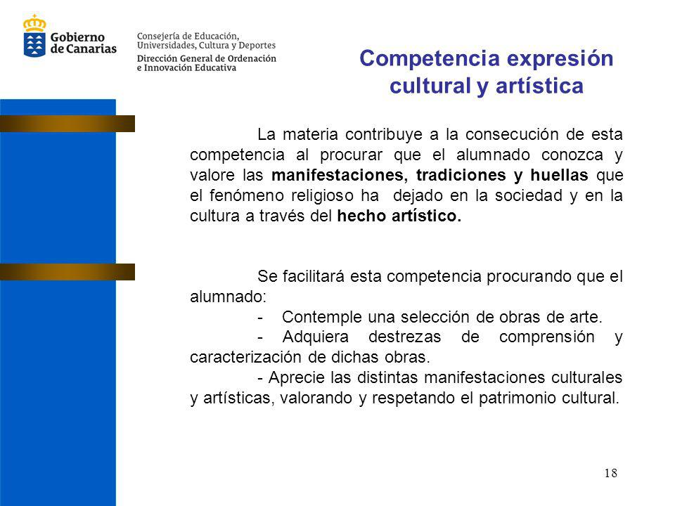 18 Competencia expresión cultural y artística La materia contribuye a la consecución de esta competencia al procurar que el alumnado conozca y valore las manifestaciones, tradiciones y huellas que el fenómeno religioso ha dejado en la sociedad y en la cultura a través del hecho artístico.