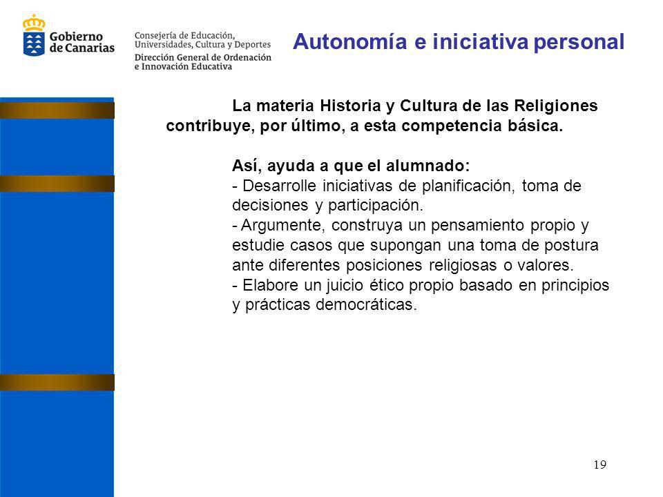 19 Autonomía e iniciativa personal La materia Historia y Cultura de las Religiones contribuye, por último, a esta competencia básica. Así, ayuda a que