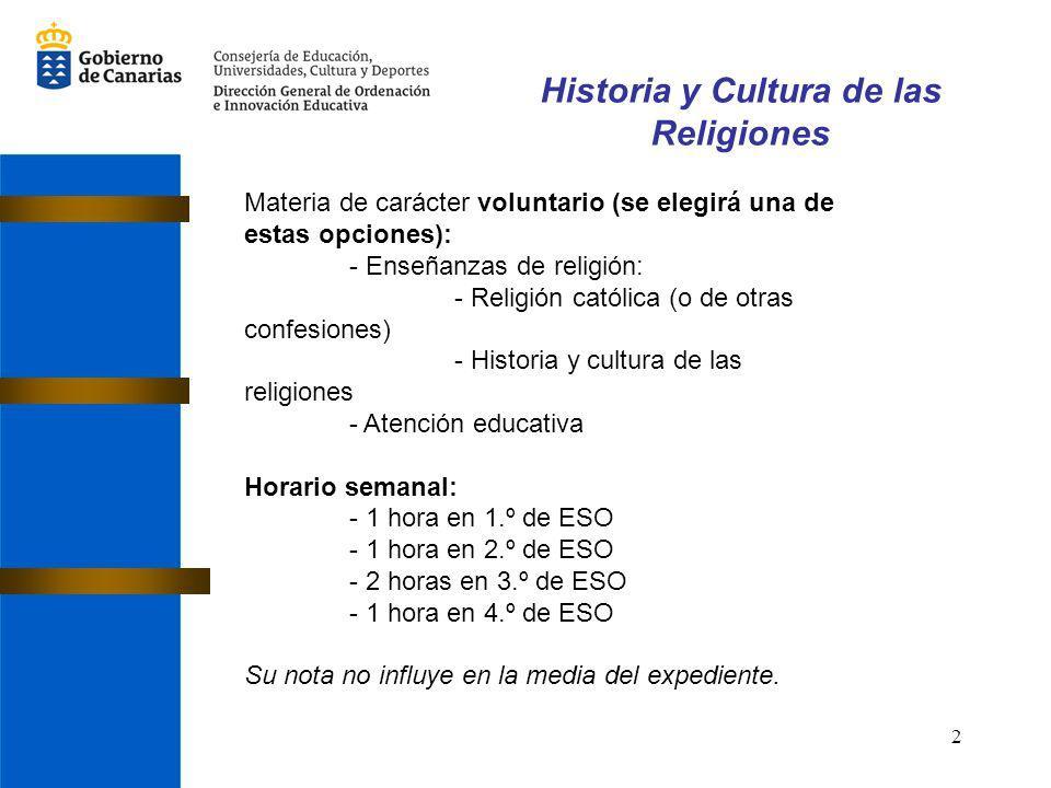 2 Historia y Cultura de las Religiones Materia de carácter voluntario (se elegirá una de estas opciones): - Enseñanzas de religión: - Religión católica (o de otras confesiones) - Historia y cultura de las religiones - Atención educativa Horario semanal: - 1 hora en 1.º de ESO - 1 hora en 2.º de ESO - 2 horas en 3.º de ESO - 1 hora en 4.º de ESO Su nota no influye en la media del expediente.