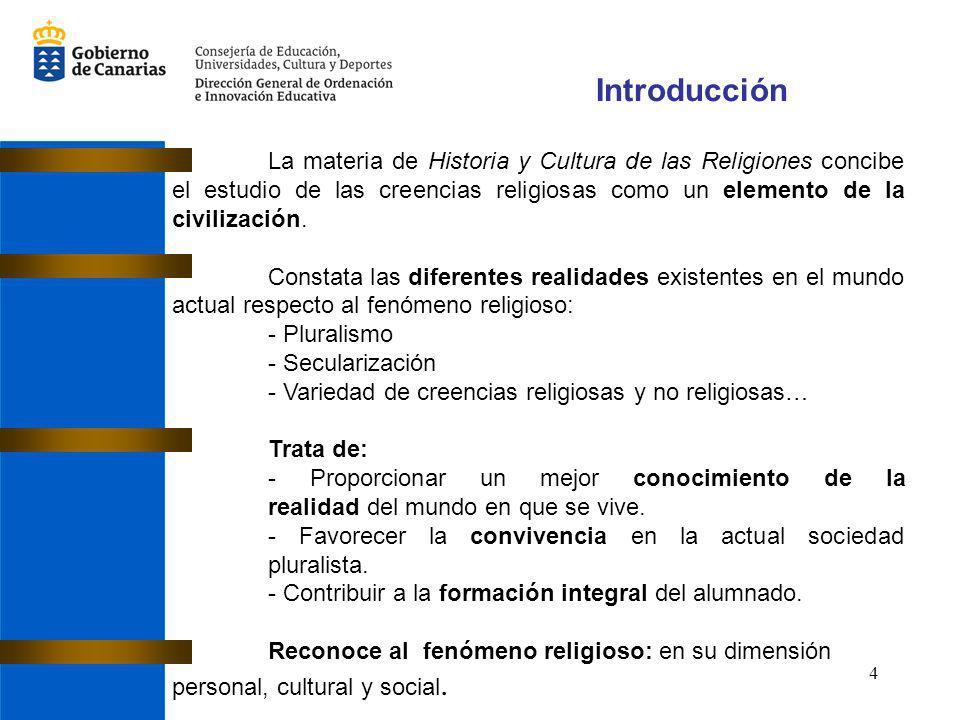 4 Introducción La materia de Historia y Cultura de las Religiones concibe el estudio de las creencias religiosas como un elemento de la civilización.
