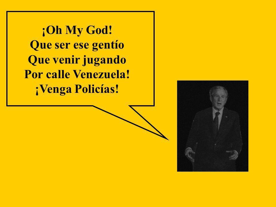 ¡Oh My God! Que ser ese gentío Que venir jugando Por calle Venezuela! ¡Venga Policías!