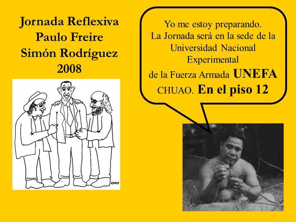 Jornada Reflexiva Paulo Freire Simón Rodríguez 2008 Yo me estoy preparando. La Jornada será en la sede de la Universidad Nacional Experimental de la F