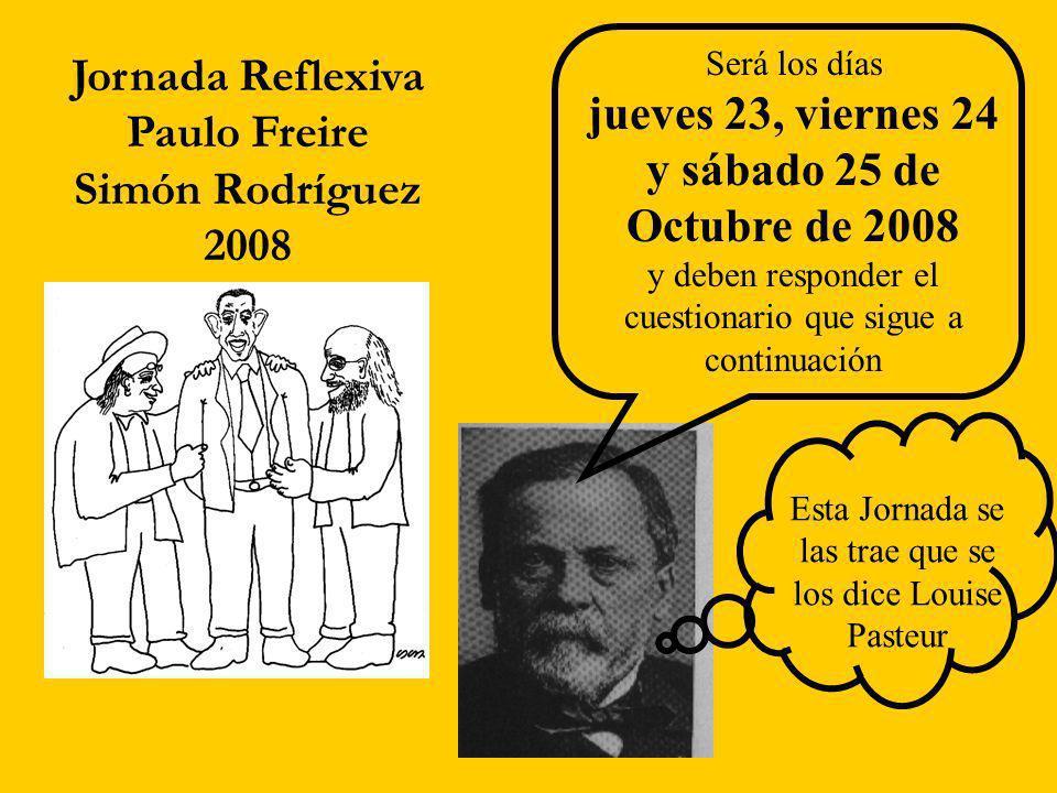 Jornada Reflexiva Paulo Freire Simón Rodríguez 2008 Será los días jueves 23, viernes 24 y sábado 25 de Octubre de 2008 y deben responder el cuestionario que sigue a continuación Esta Jornada se las trae que se los dice Louise Pasteur