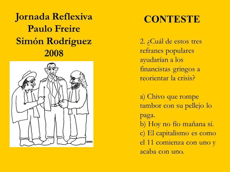 Jornada Reflexiva Paulo Freire Simón Rodríguez 2008 2. ¿Cuál de estos tres refranes populares ayudarían a los financistas gringos a reorientar la cris