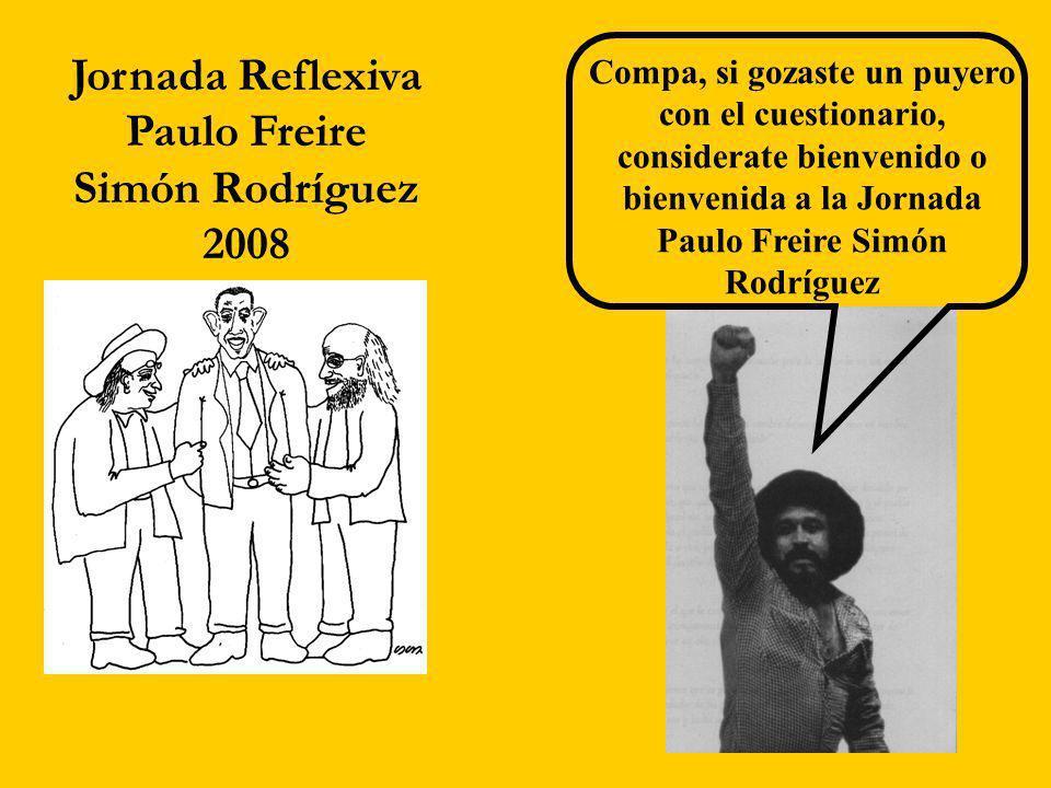 Jornada Reflexiva Paulo Freire Simón Rodríguez 2008 Compa, si gozaste un puyero con el cuestionario, considerate bienvenido o bienvenida a la Jornada Paulo Freire Simón Rodríguez