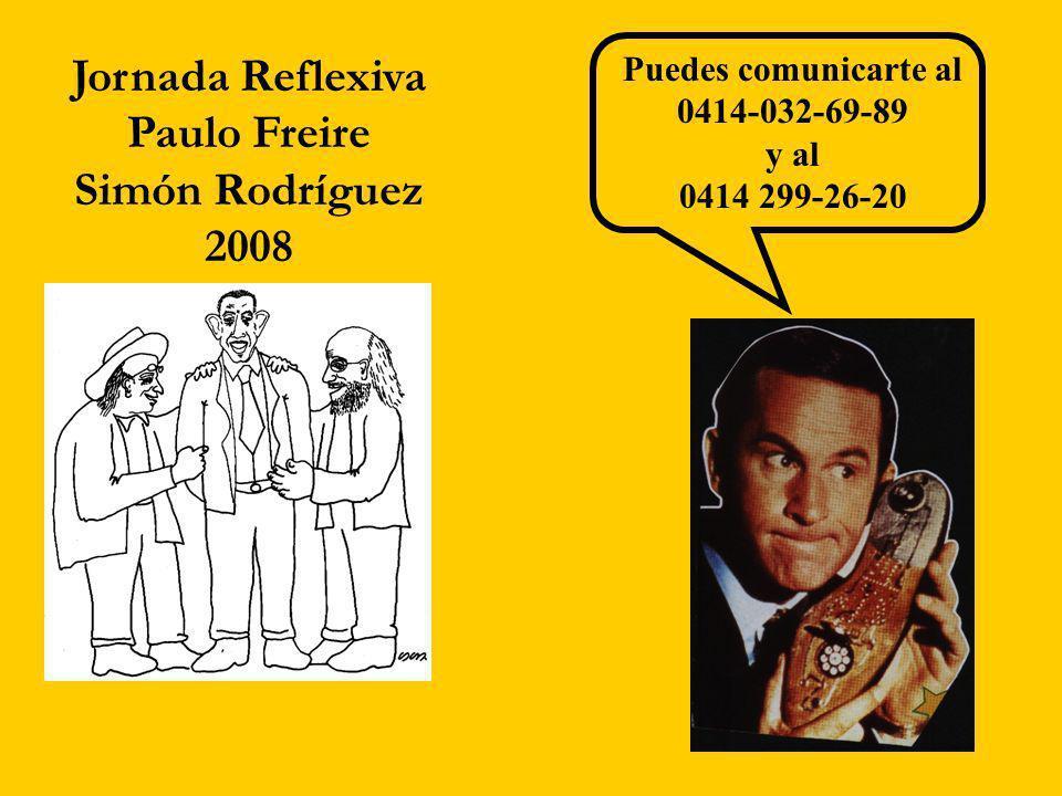 Jornada Reflexiva Paulo Freire Simón Rodríguez 2008 Puedes comunicarte al 0414-032-69-89 y al 0414 299-26-20