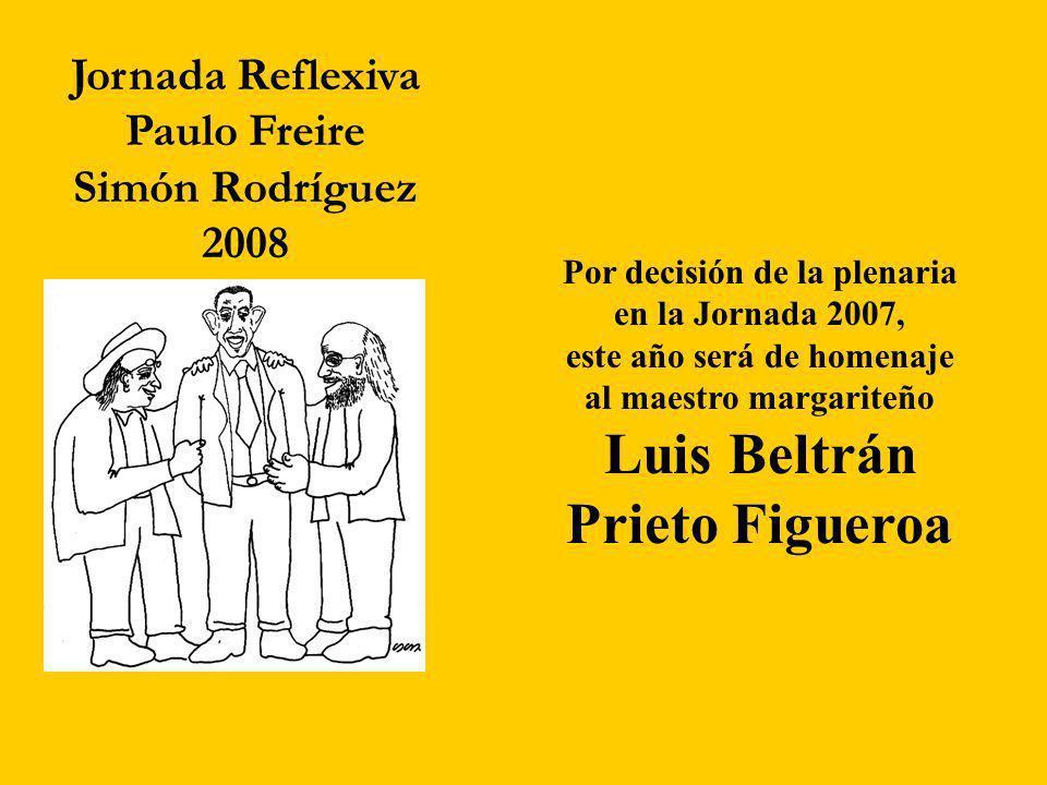 Jornada Reflexiva Paulo Freire Simón Rodríguez 2008 Por decisión de la plenaria en la Jornada 2007, este año será de homenaje al maestro margariteño Luis Beltrán Prieto Figueroa
