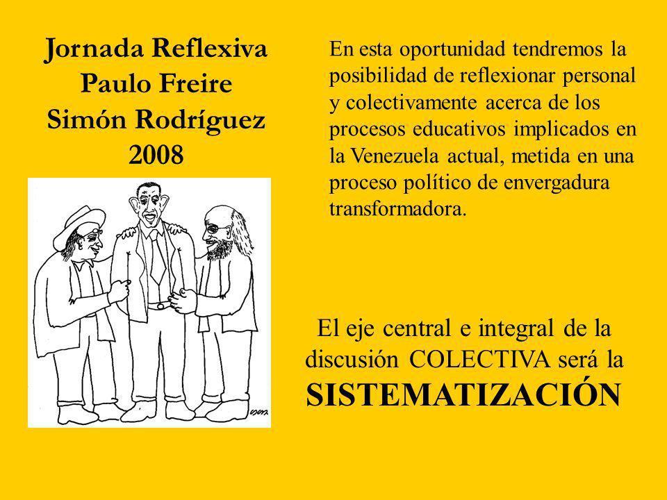 Jornada Reflexiva Paulo Freire Simón Rodríguez 2008 En esta oportunidad tendremos la posibilidad de reflexionar personal y colectivamente acerca de los procesos educativos implicados en la Venezuela actual, metida en una proceso político de envergadura transformadora.