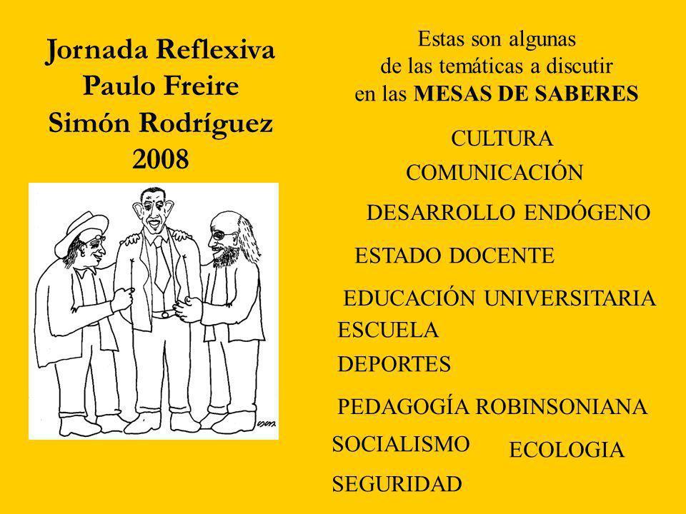 Jornada Reflexiva Paulo Freire Simón Rodríguez 2008 Estas son algunas de las temáticas a discutir en las MESAS DE SABERES CULTURA COMUNICACIÓN DESARROLLO ENDÓGENO ESTADO DOCENTE EDUCACIÓN UNIVERSITARIA ESCUELA DEPORTES PEDAGOGÍA ROBINSONIANA SOCIALISMO SEGURIDAD ECOLOGIA