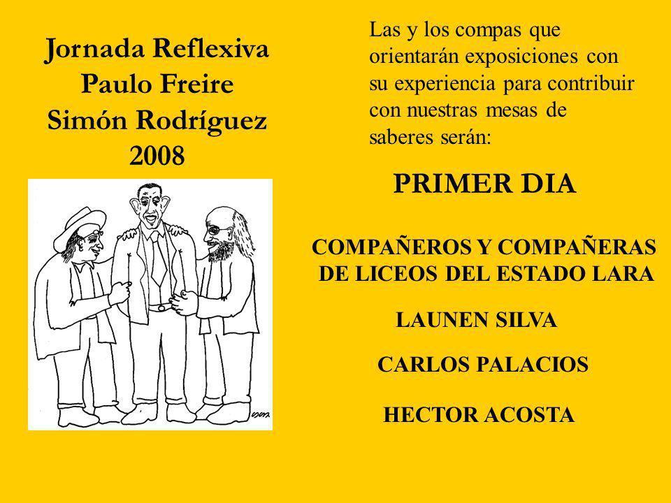 Jornada Reflexiva Paulo Freire Simón Rodríguez 2008 Las y los compas que orientarán exposiciones con su experiencia para contribuir con nuestras mesas de saberes serán: PRIMER DIA LAUNEN SILVA CARLOS PALACIOS HECTOR ACOSTA COMPAÑEROS Y COMPAÑERAS DE LICEOS DEL ESTADO LARA