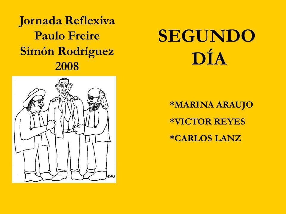 Jornada Reflexiva Paulo Freire Simón Rodríguez 2008 SEGUNDO DÍA *CARLOS LANZ *VICTOR REYES *MARINA ARAUJO