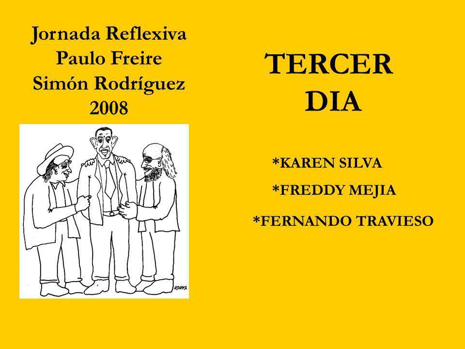 *FERNANDO TRAVIESO Jornada Reflexiva Paulo Freire Simón Rodríguez 2008 TERCER DIA *KAREN SILVA *FREDDY MEJIA