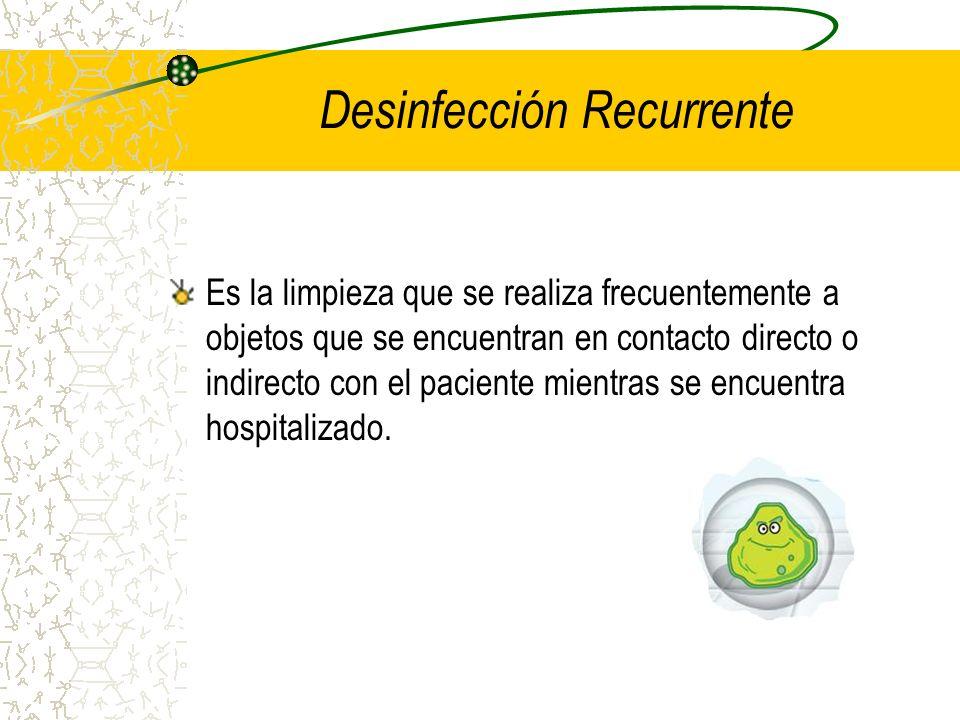 Desinfección Recurrente Es la limpieza que se realiza frecuentemente a objetos que se encuentran en contacto directo o indirecto con el paciente mient