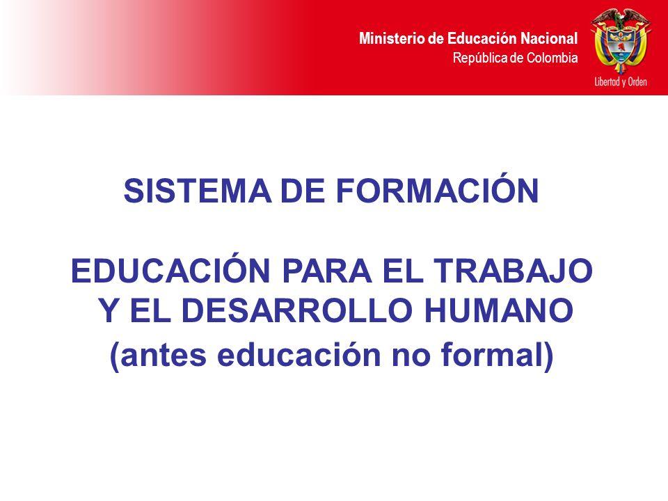 Ministerio de Educación Nacional República de Colombia SISTEMA DE FORMACIÓN EDUCACIÓN PARA EL TRABAJO Y EL DESARROLLO HUMANO (antes educación no forma