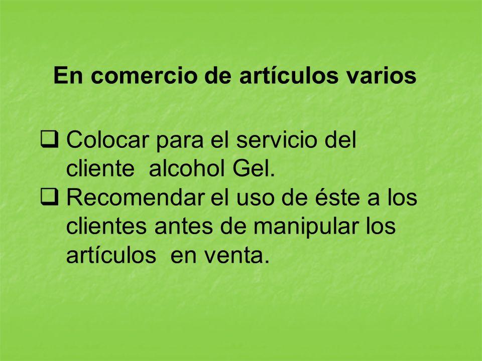 En comercio de artículos varios Colocar para el servicio del cliente alcohol Gel. Recomendar el uso de éste a los clientes antes de manipular los artí