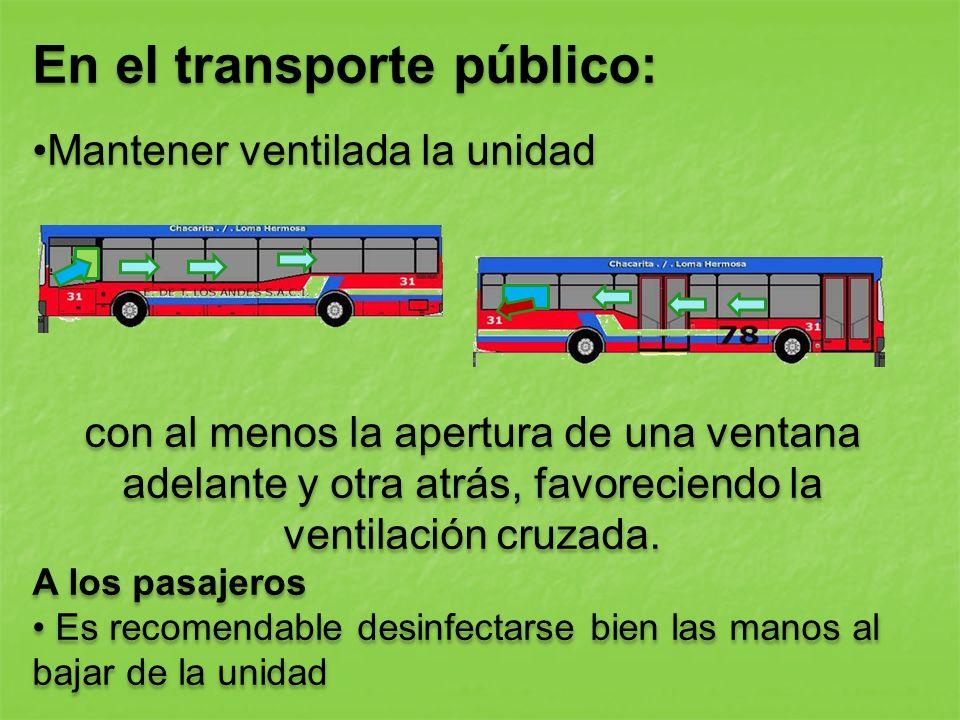 En el transporte público: Mantener ventilada la unidad con al menos la apertura de una ventana adelante y otra atrás, favoreciendo la ventilación cruz
