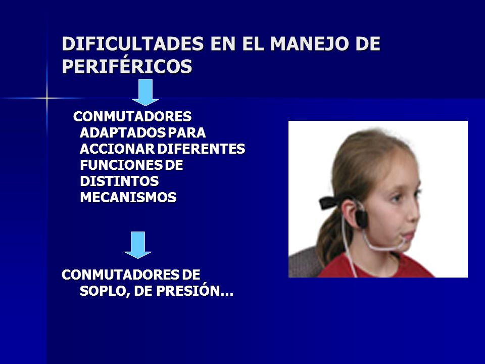DIFICULTADES EN EL MANEJO DE PERIFÉRICOS CONMUTADORES ADAPTADOS PARA ACCIONAR DIFERENTES FUNCIONES DE DISTINTOS MECANISMOS CONMUTADORES ADAPTADOS PARA ACCIONAR DIFERENTES FUNCIONES DE DISTINTOS MECANISMOS CONMUTADORES DE SOPLO, DE PRESIÓN…
