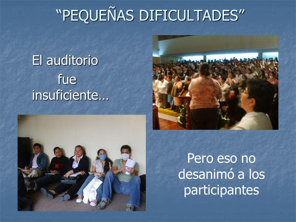 PEQUEÑAS DIFICULTADES PEQUEÑAS DIFICULTADES El auditorio fue insuficiente… fue insuficiente… Pero eso no desanimó a los participantes