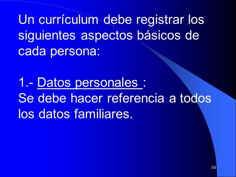 10 Un currículum debe registrar los siguientes aspectos básicos de cada persona: 1.- Datos personales : Se debe hacer referencia a todos los datos fam