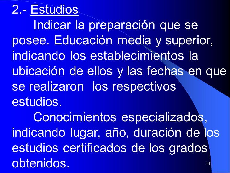 11 2.- Estudios Indicar la preparación que se posee. Educación media y superior, indicando los establecimientos la ubicación de ellos y las fechas en