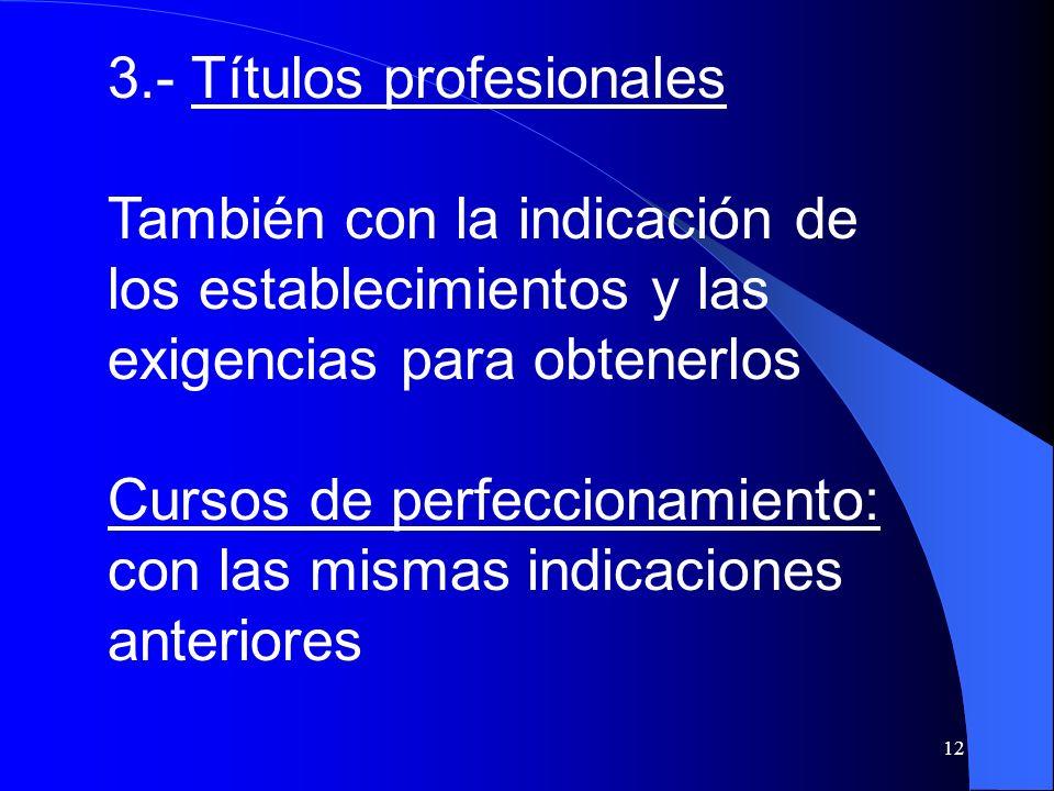 12 3.- Títulos profesionales También con la indicación de los establecimientos y las exigencias para obtenerlos Cursos de perfeccionamiento: con las m