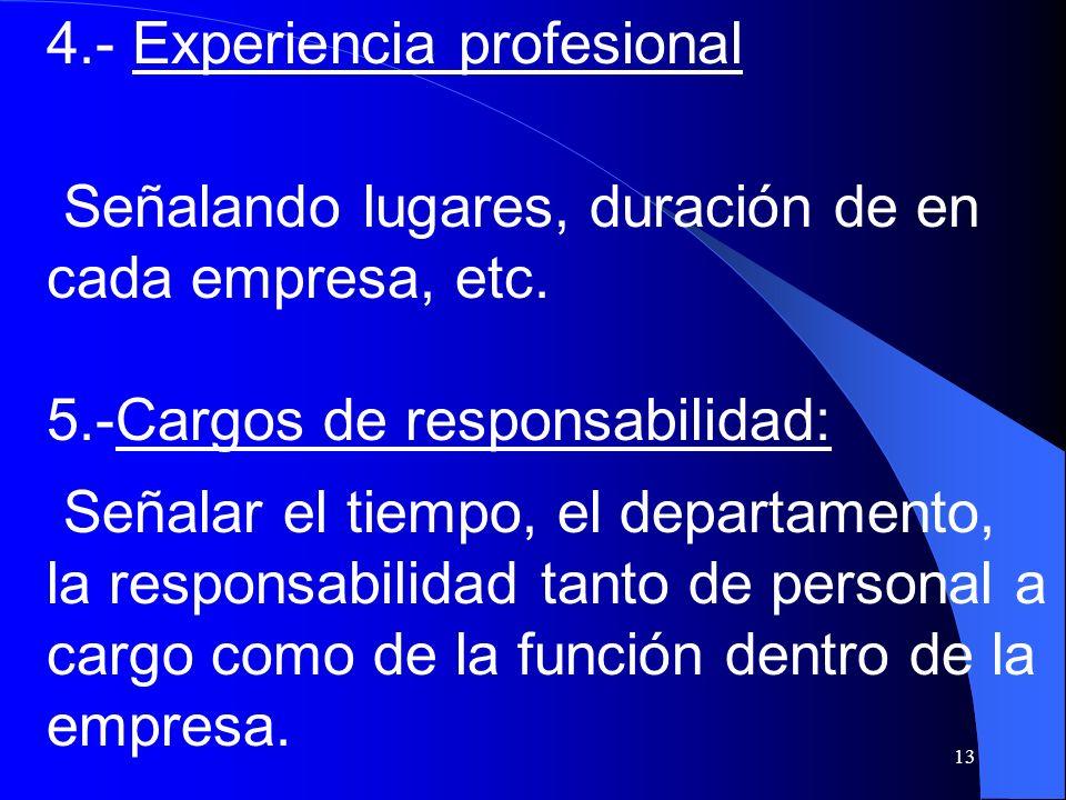 13 4.- Experiencia profesional Señalando lugares, duración de en cada empresa, etc. 5.-Cargos de responsabilidad: Señalar el tiempo, el departamento,