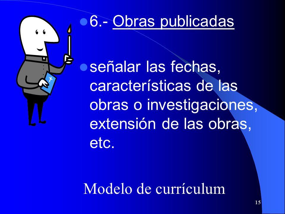 15 6.- Obras publicadas señalar las fechas, características de las obras o investigaciones, extensión de las obras, etc. Modelo de currículum