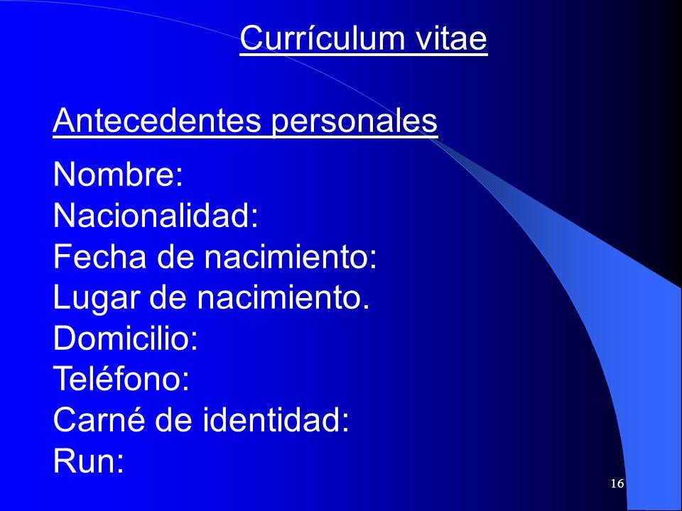 16 Currículum vitae Antecedentes personales Nombre: Nacionalidad: Fecha de nacimiento: Lugar de nacimiento. Domicilio: Teléfono: Carné de identidad: R