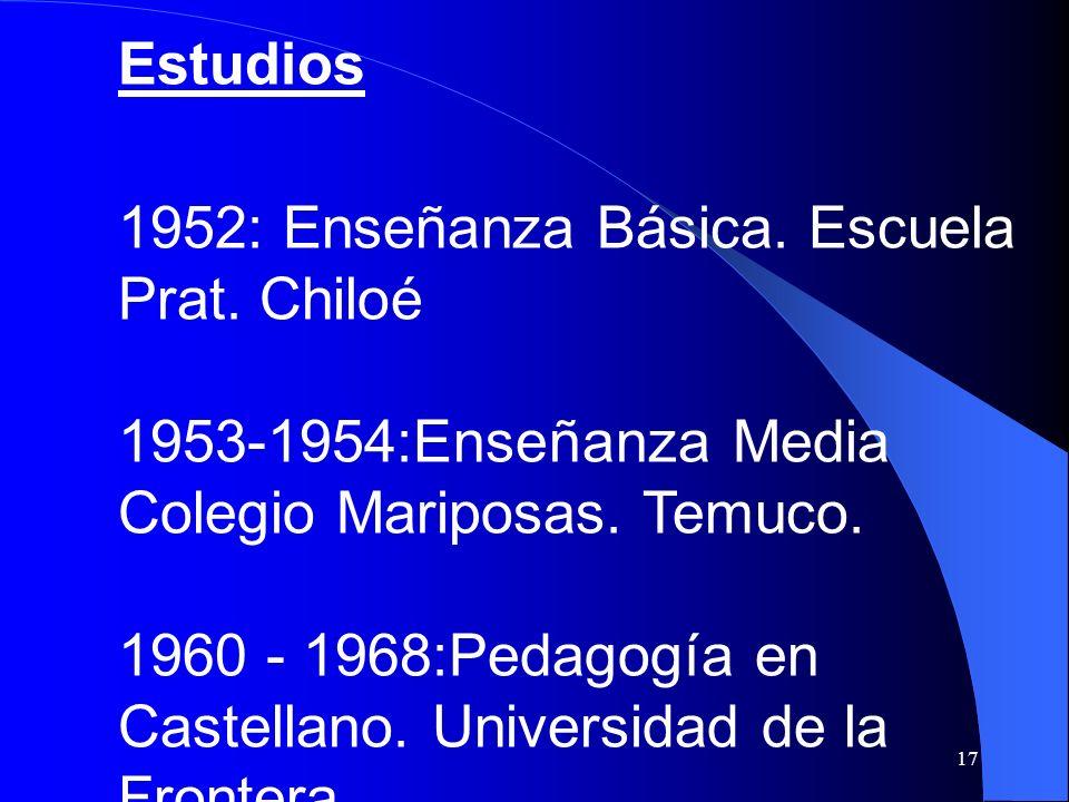 17 Estudios 1952: Enseñanza Básica. Escuela Prat. Chiloé 1953-1954:Enseñanza Media Colegio Mariposas. Temuco. 1960 - 1968:Pedagogía en Castellano. Uni