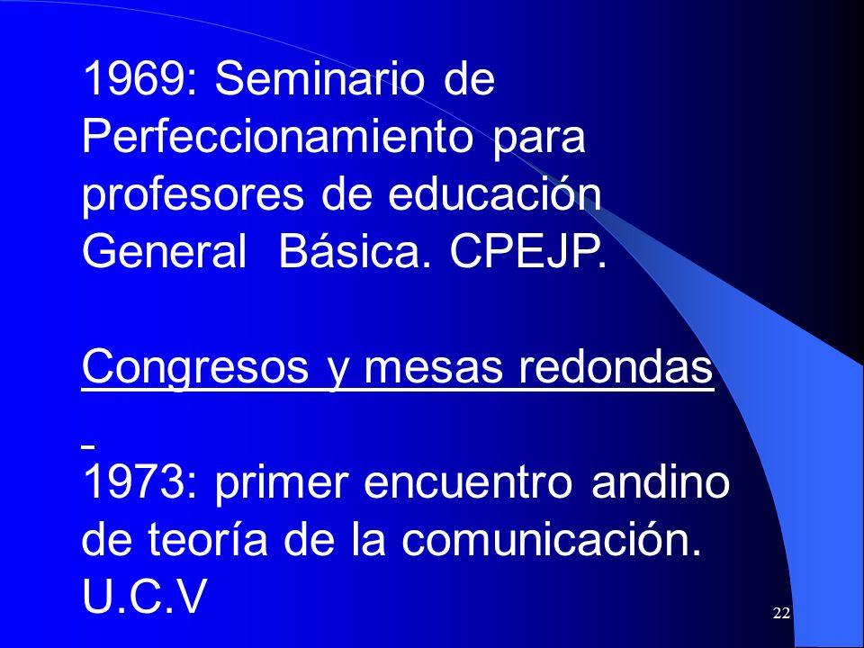 22 1969: Seminario de Perfeccionamiento para profesores de educación General Básica. CPEJP. Congresos y mesas redondas 1973: primer encuentro andino d