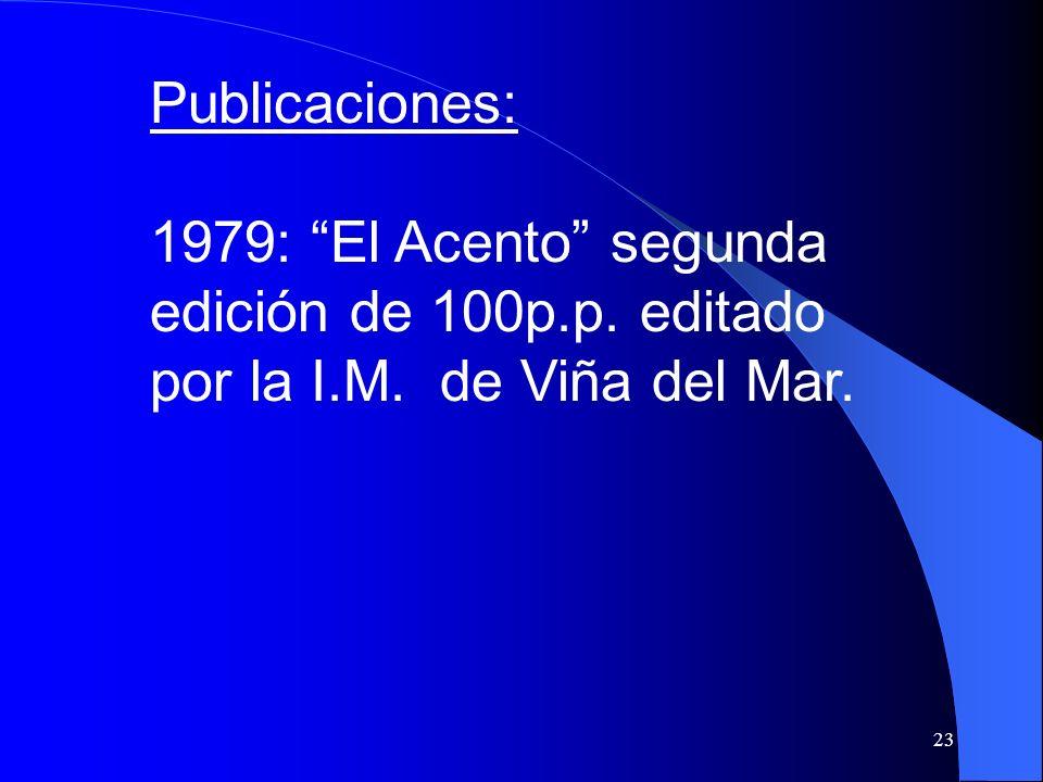 23 Publicaciones: 1979: El Acento segunda edición de 100p.p. editado por la I.M. de Viña del Mar.