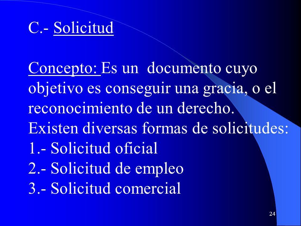 24 C.- Solicitud Concepto: Es un documento cuyo objetivo es conseguir una gracia, o el reconocimiento de un derecho. Existen diversas formas de solici