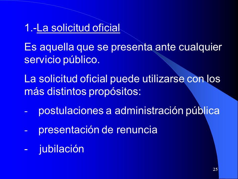 25 1.-La solicitud oficial Es aquella que se presenta ante cualquier servicio público. La solicitud oficial puede utilizarse con los más distintos pro