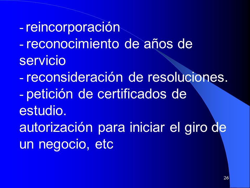 26 - reincorporación - reconocimiento de años de servicio - reconsideración de resoluciones. - petición de certificados de estudio. autorización para