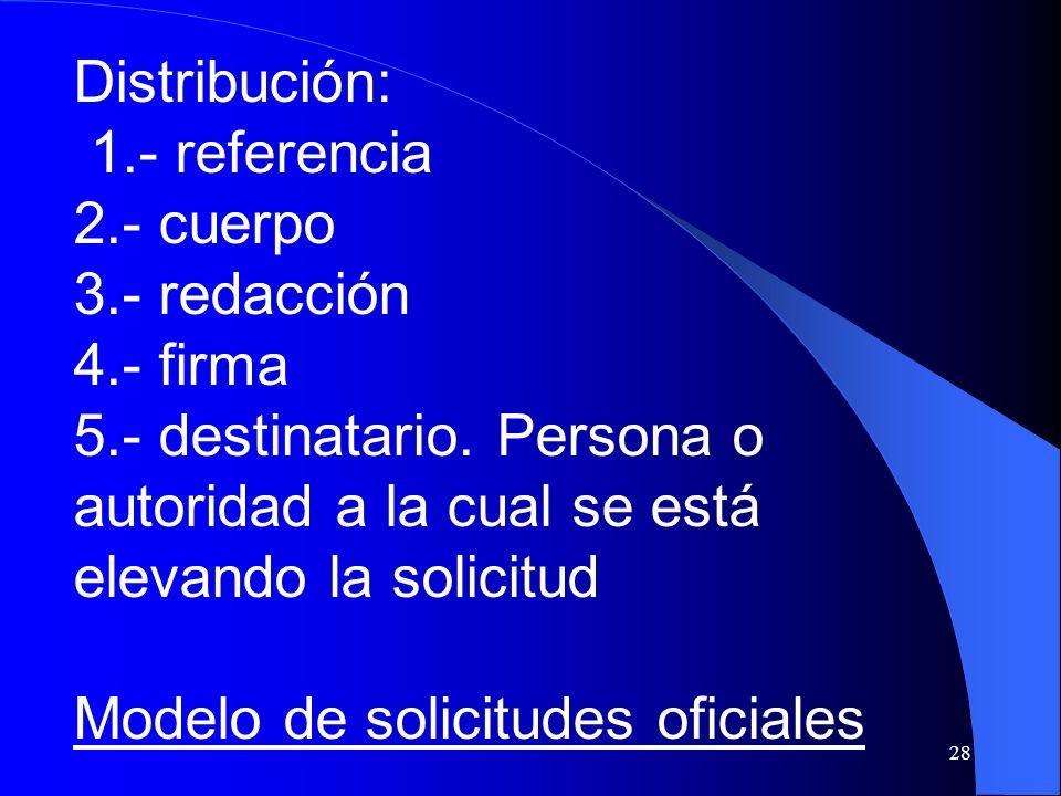 28 Distribución: 1.- referencia 2.- cuerpo 3.- redacción 4.- firma 5.- destinatario. Persona o autoridad a la cual se está elevando la solicitud Model