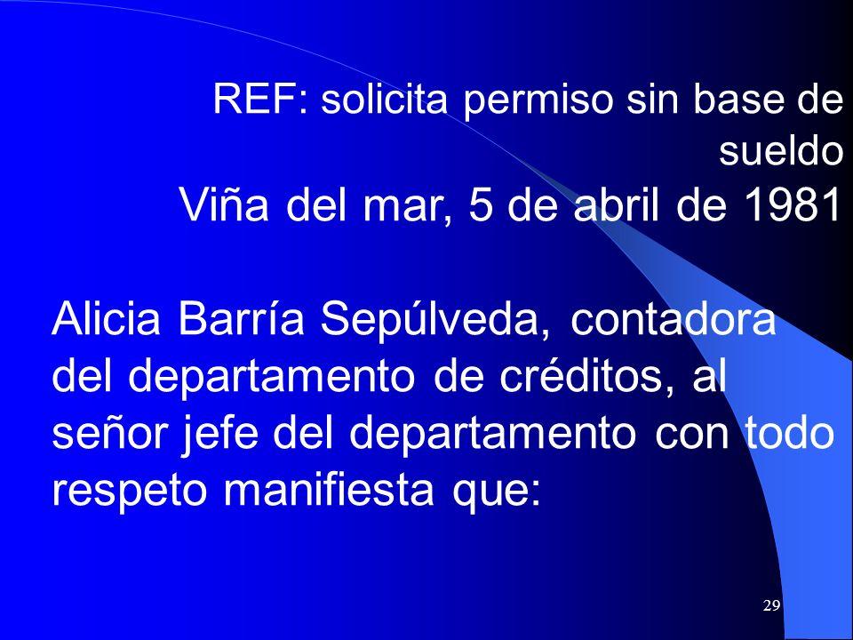 29 REF: solicita permiso sin base de sueldo Viña del mar, 5 de abril de 1981 Alicia Barría Sepúlveda, contadora del departamento de créditos, al señor