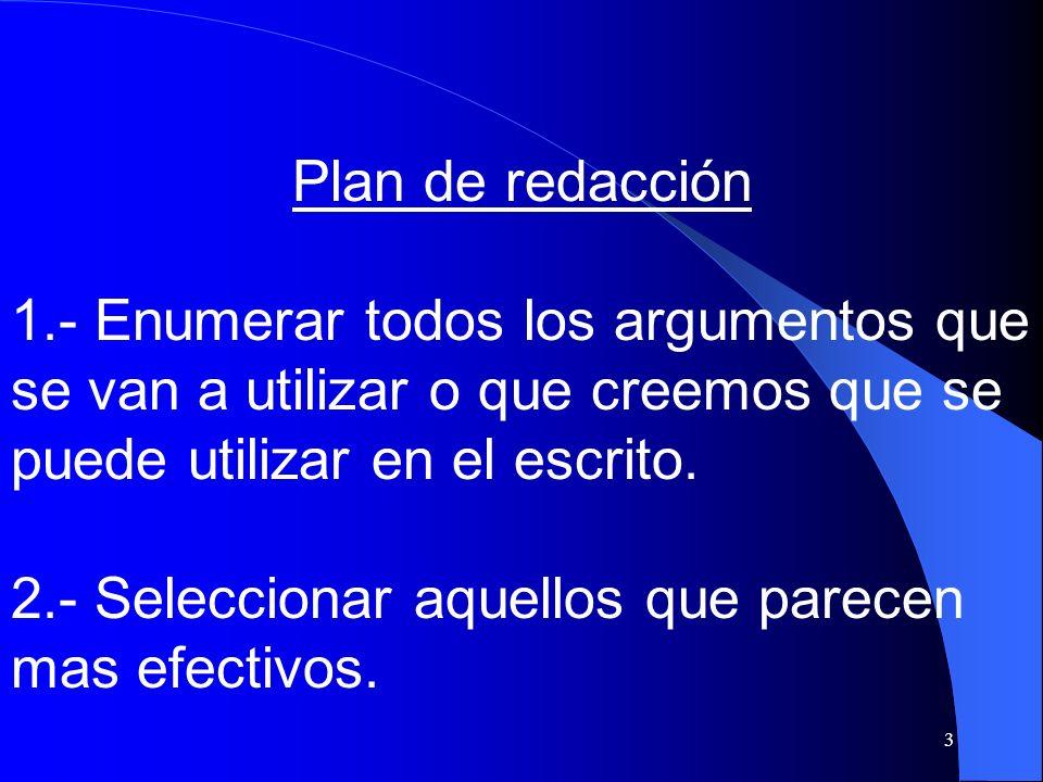 3 Plan de redacción 1.- Enumerar todos los argumentos que se van a utilizar o que creemos que se puede utilizar en el escrito. 2.- Seleccionar aquello