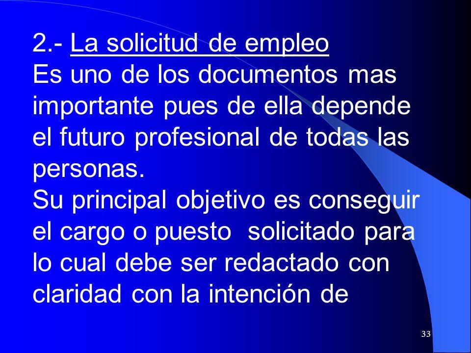 33 2.- La solicitud de empleo Es uno de los documentos mas importante pues de ella depende el futuro profesional de todas las personas. Su principal o
