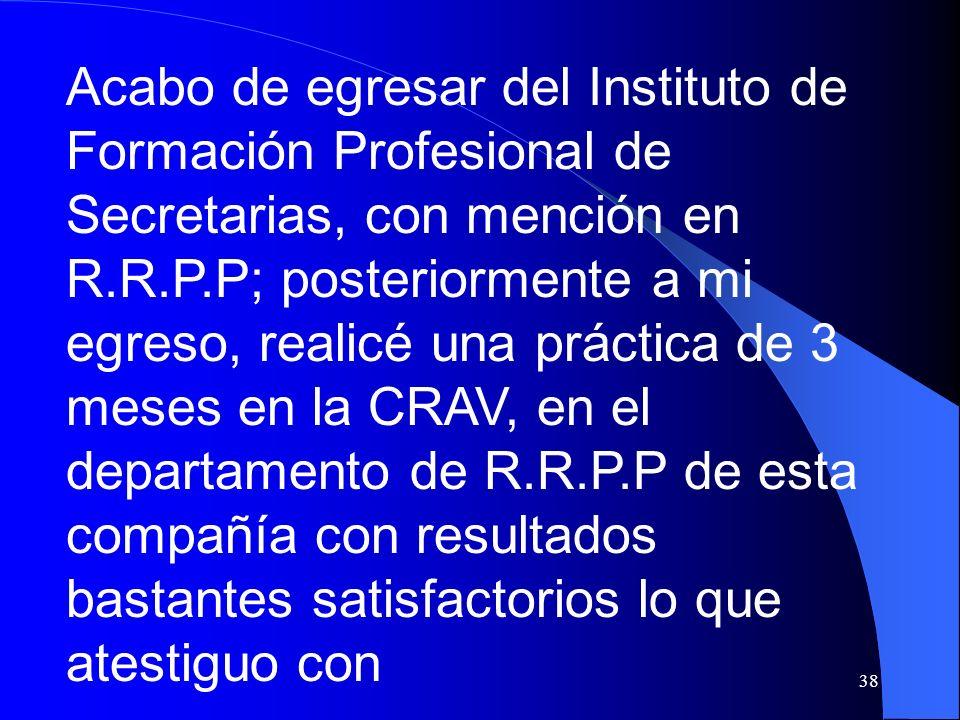 38 Acabo de egresar del Instituto de Formación Profesional de Secretarias, con mención en R.R.P.P; posteriormente a mi egreso, realicé una práctica de