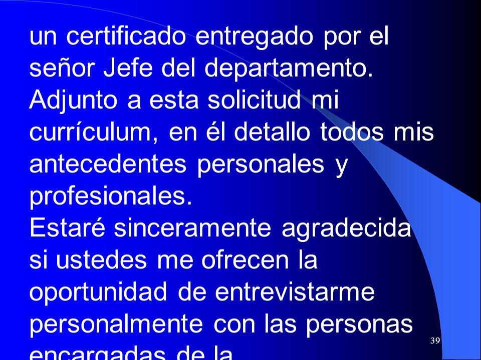 39 un certificado entregado por el señor Jefe del departamento. Adjunto a esta solicitud mi currículum, en él detallo todos mis antecedentes personale